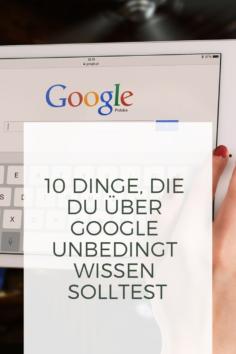 10 Dinge, die du über Google unbedingt wissen solltest