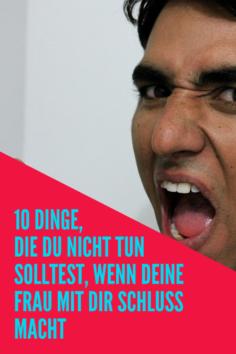 10 Dinge, die du nicht tun solltest, wenn deine Frau mit dir Schluss macht