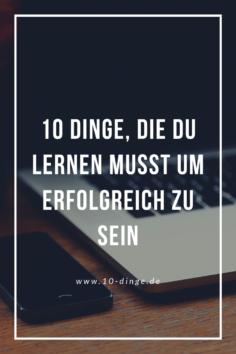 10 Dinge, die du lernen musst um erfolgreich zu sein