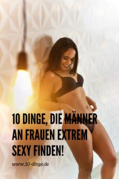 10 Dinge, die Männer an Frauen extrem sexy finden!